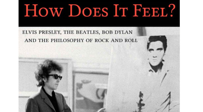 Book Review How Does It Feel Presley Beatles Dylan and the Philosophy of Rock & Roll